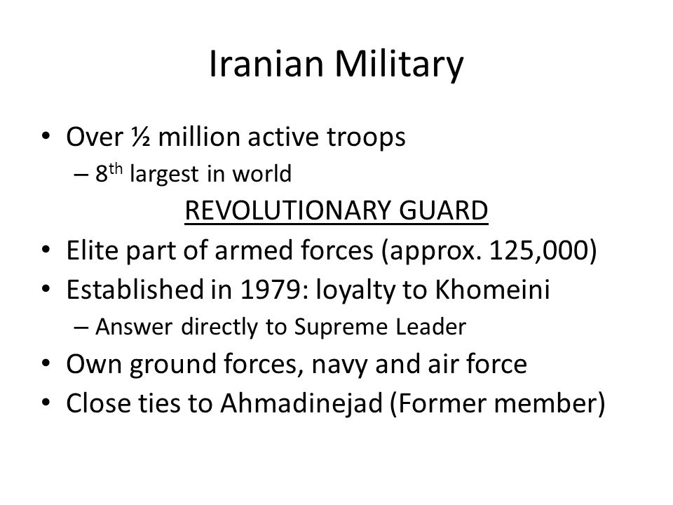 Iranian Military Over ½ million active troops – 8 th largest in world REVOLUTIONARY GUARD Elite part of armed forces (approx. 125,000) Established in