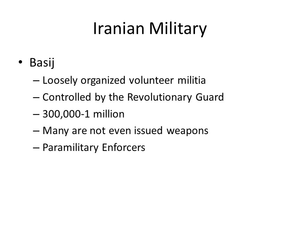 Iranian Military Basij – Loosely organized volunteer militia – Controlled by the Revolutionary Guard – 300,000-1 million – Many are not even issued we
