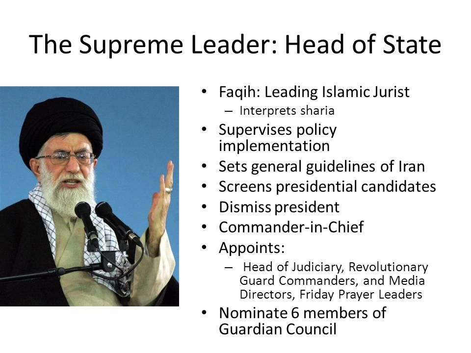 The Supreme Leader: Head of State Faqih: Leading Islamic Jurist – Interprets sharia Supervises policy implementation Sets general guidelines of Iran Screens presidential candidates Dismiss president Commander-in-Chief Appoints: – Head of Judiciary, Revolutionary Guard Commanders, and Media Directors, Friday Prayer Leaders Nominate 6 members of Guardian Council