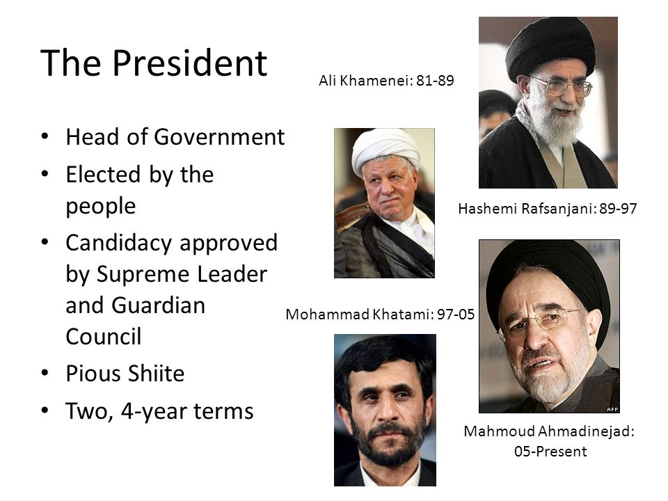 The President Head of Government Elected by the people Candidacy approved by Supreme Leader and Guardian Council Pious Shiite Two, 4-year terms Ali Khamenei: 81-89 Hashemi Rafsanjani: 89-97 Mohammad Khatami: 97-05 Mahmoud Ahmadinejad: 05-Present