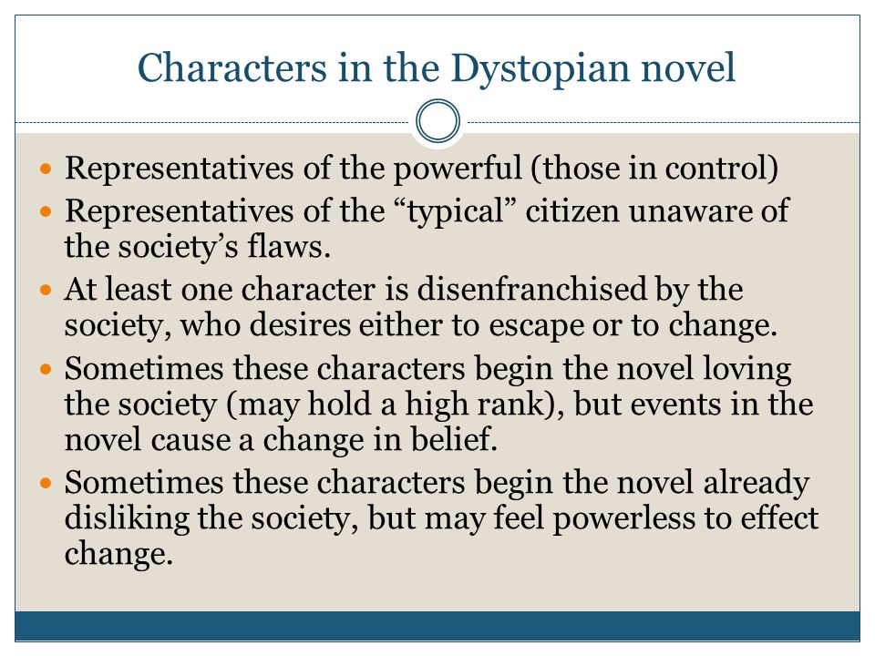 Characters in the Dystopian novel Representatives of the powerful (those in control) Representatives of the typical citizen unaware of the society's flaws.