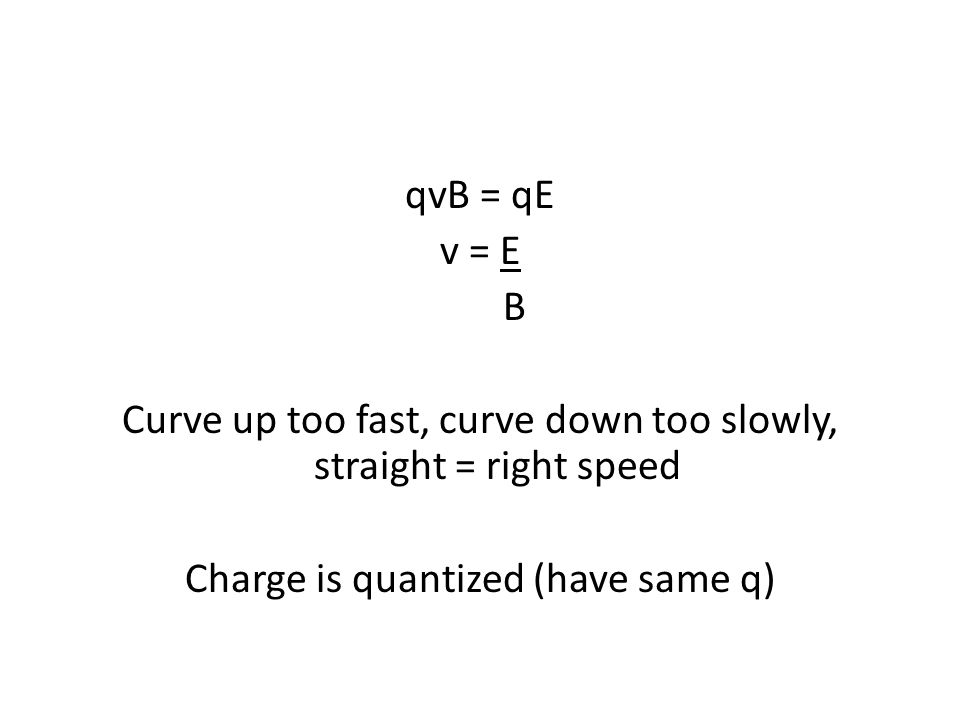 qvB = qE v = E B Curve up too fast, curve down too slowly, straight = right speed Charge is quantized (have same q)