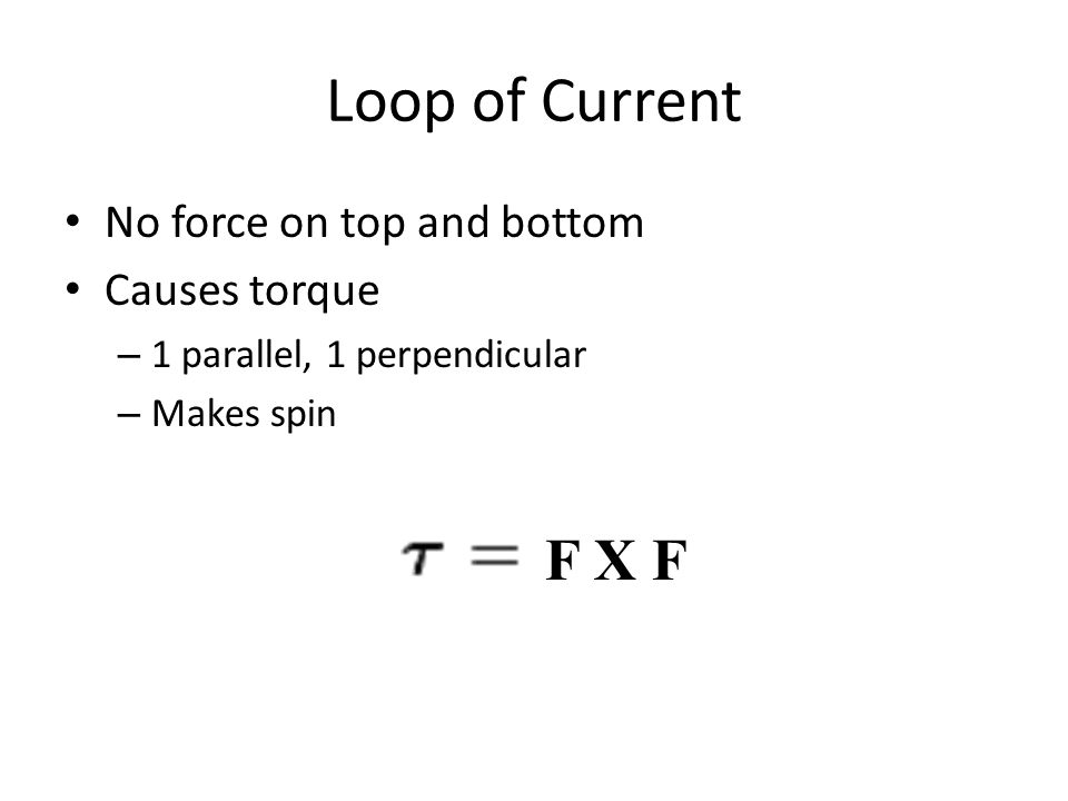 Loop of Current No force on top and bottom Causes torque – 1 parallel, 1 perpendicular – Makes spin F X F