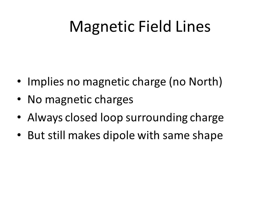 Magnetic Field Lines Implies no magnetic charge (no North) No magnetic charges Always closed loop surrounding charge But still makes dipole with same