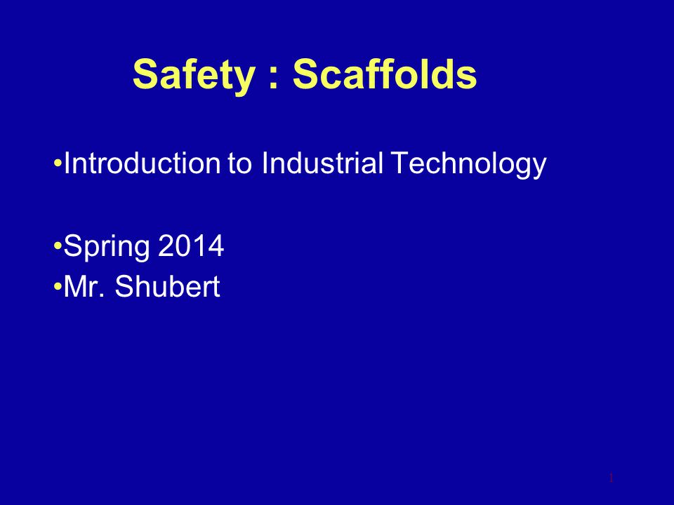 Safety : Scaffolds Introduction to Industrial Technology Spring 2014 Mr. Shubert 1