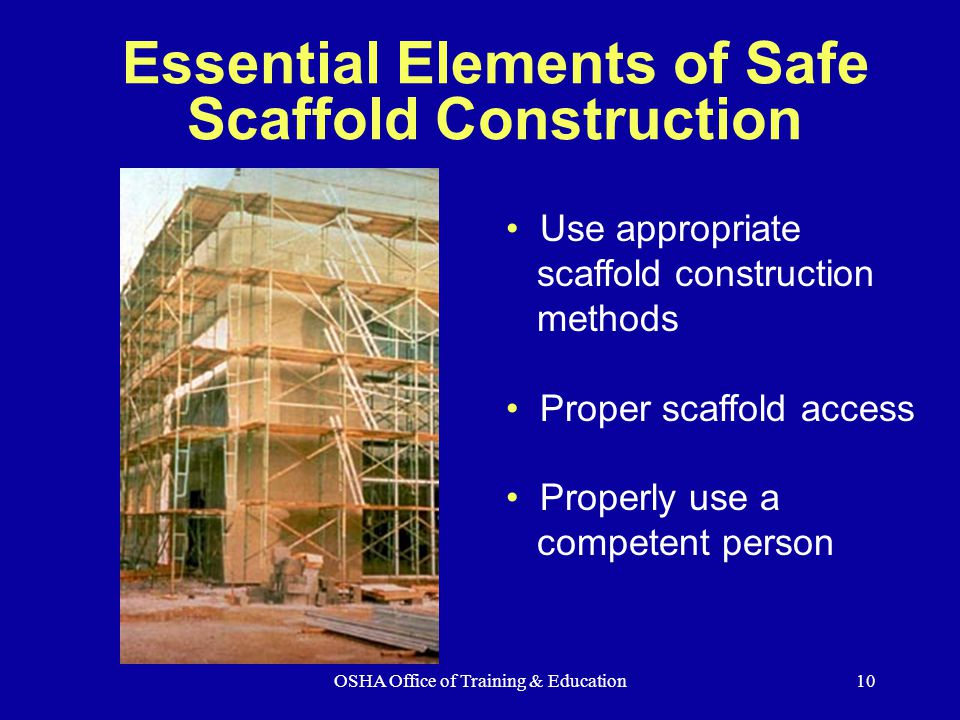 OSHA Office of Training & Education10 Essential Elements of Safe Scaffold Construction Use appropriate scaffold construction methods Proper scaffold a