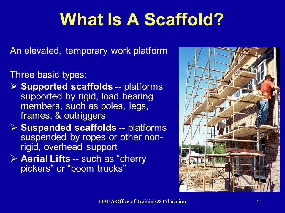OSHA Office of Training & Education14 Don't use Shore or Lean-to Scaffolds Shore scaffold supported scaffold which is placed against a building or structure and held in place with props Lean-to scaffold supported scaffold which is kept erect by tilting it toward and resting it against a building or structure