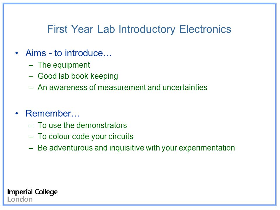 First Year Lab Introductory Electronics Aims - to introduce… –The equipment –Good lab book keeping –An awareness of measurement and uncertainties Remember… –To use the demonstrators –To colour code your circuits –Be adventurous and inquisitive with your experimentation