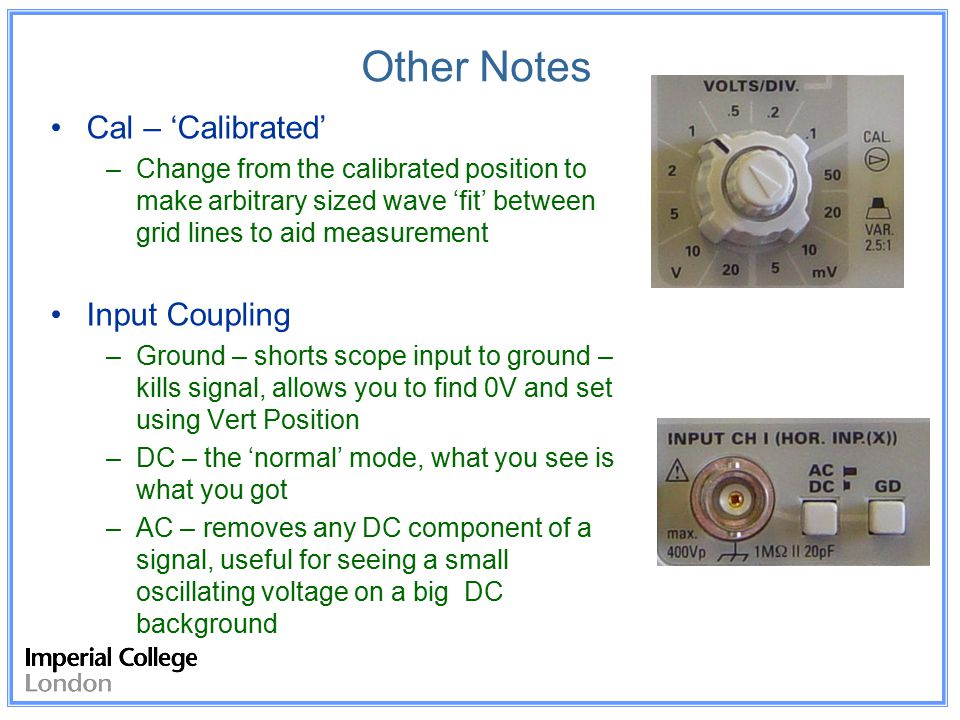 Other Notes Cal – 'Calibrated' –Change from the calibrated position to make arbitrary sized wave 'fit' between grid lines to aid measurement Input Coupling –Ground – shorts scope input to ground – kills signal, allows you to find 0V and set using Vert Position –DC – the 'normal' mode, what you see is what you got –AC – removes any DC component of a signal, useful for seeing a small oscillating voltage on a big DC background