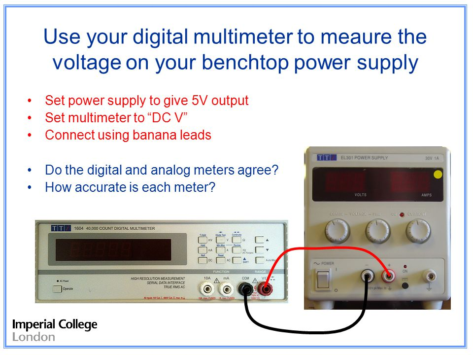 Use your digital multimeter to meaure the voltage on your benchtop power supply Set power supply to give 5V output Set multimeter to DC V Connect using banana leads Do the digital and analog meters agree.