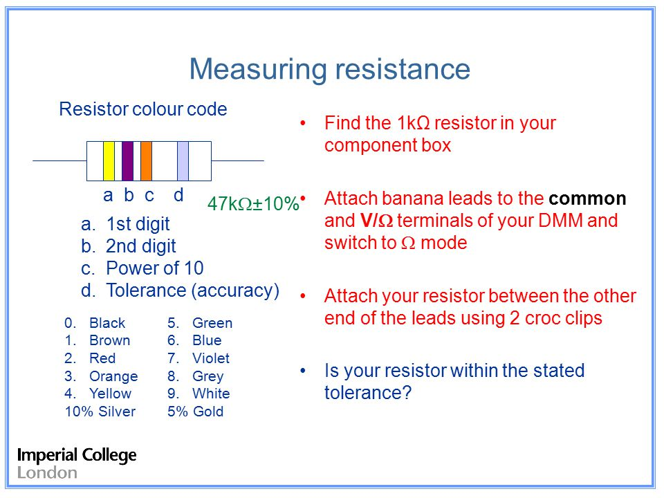 Measuring resistance Find the 1kΩ resistor in your component box Attach banana leads to the common and V/  terminals of your DMM and switch to  mode Attach your resistor between the other end of the leads using 2 croc clips Is your resistor within the stated tolerance.