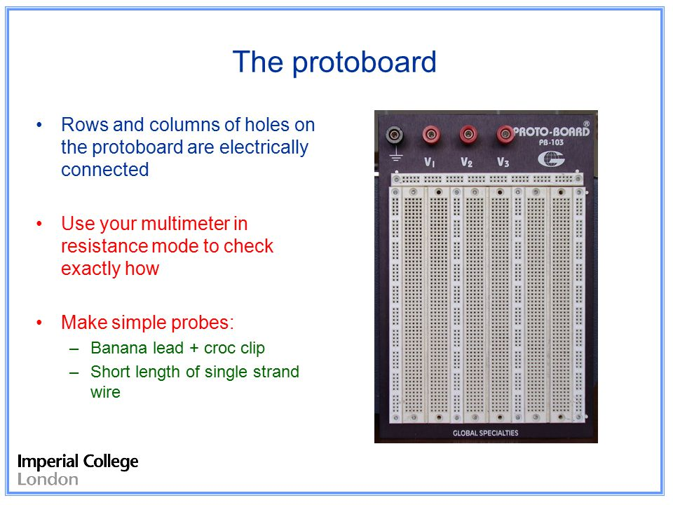 The protoboard Rows and columns of holes on the protoboard are electrically connected Use your multimeter in resistance mode to check exactly how Make simple probes: –Banana lead + croc clip –Short length of single strand wire