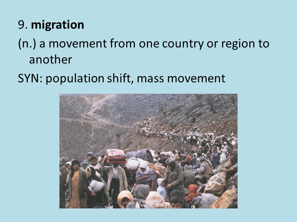 9. migration (n.) a movement from one country or region to another SYN: population shift, mass movement