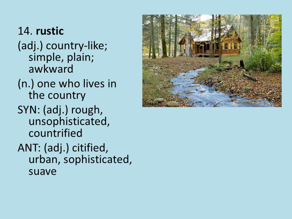 14. rustic (adj.) country-like; simple, plain; awkward (n.) one who lives in the country SYN: (adj.) rough, unsophisticated, countrified ANT: (adj.) c