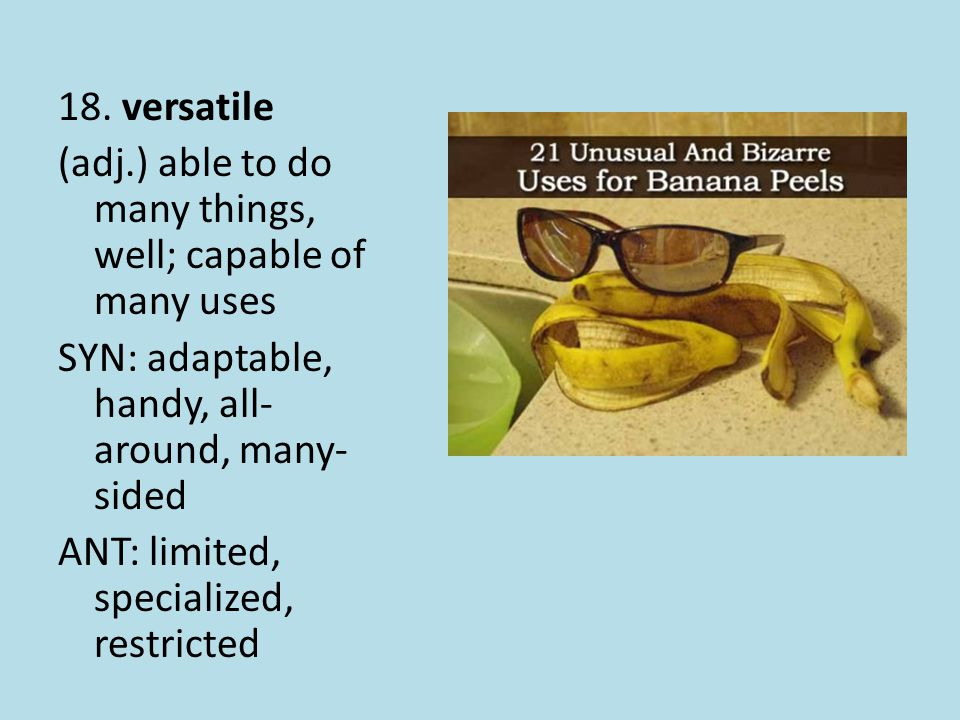 18. versatile (adj.) able to do many things, well; capable of many uses SYN: adaptable, handy, all- around, many- sided ANT: limited, specialized, res