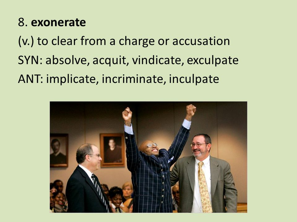 8. exonerate (v.) to clear from a charge or accusation SYN: absolve, acquit, vindicate, exculpate ANT: implicate, incriminate, inculpate