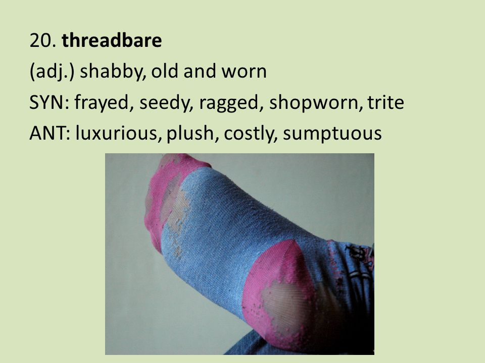 20. threadbare (adj.) shabby, old and worn SYN: frayed, seedy, ragged, shopworn, trite ANT: luxurious, plush, costly, sumptuous