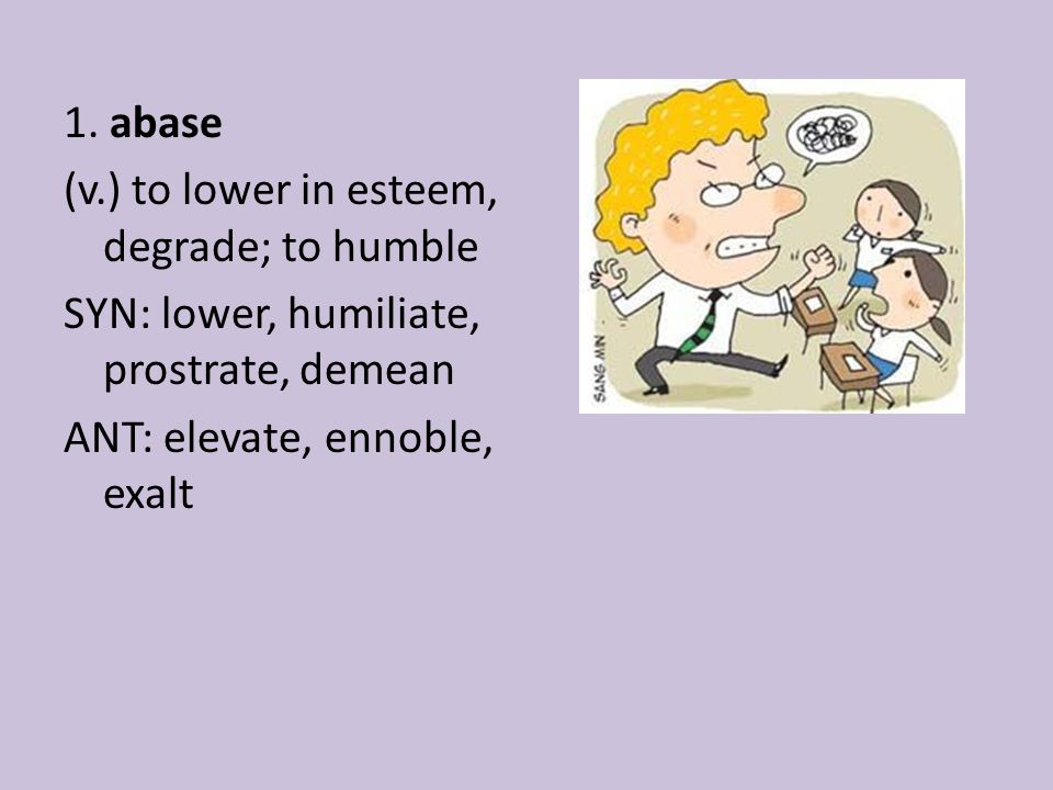 1. abase (v.) to lower in esteem, degrade; to humble SYN: lower, humiliate, prostrate, demean ANT: elevate, ennoble, exalt