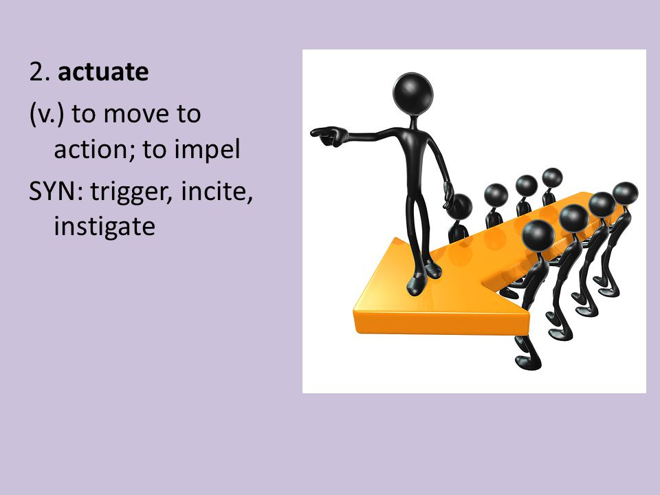 2. actuate (v.) to move to action; to impel SYN: trigger, incite, instigate