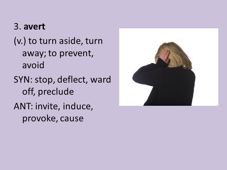3. avert (v.) to turn aside, turn away; to prevent, avoid SYN: stop, deflect, ward off, preclude ANT: invite, induce, provoke, cause