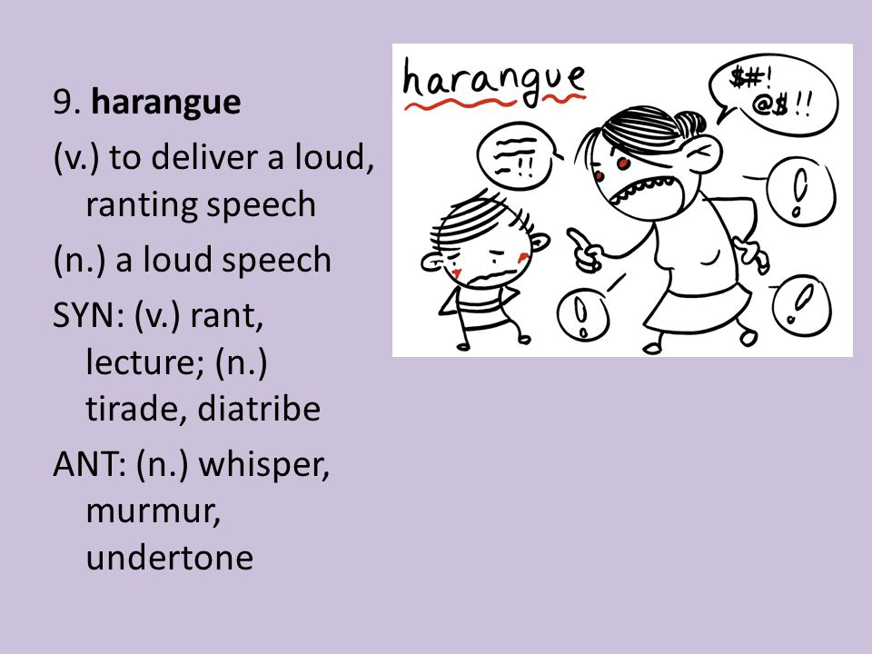 9. harangue (v.) to deliver a loud, ranting speech (n.) a loud speech SYN: (v.) rant, lecture; (n.) tirade, diatribe ANT: (n.) whisper, murmur, undert