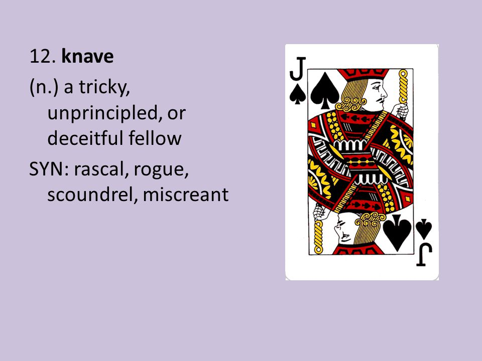 12. knave (n.) a tricky, unprincipled, or deceitful fellow SYN: rascal, rogue, scoundrel, miscreant
