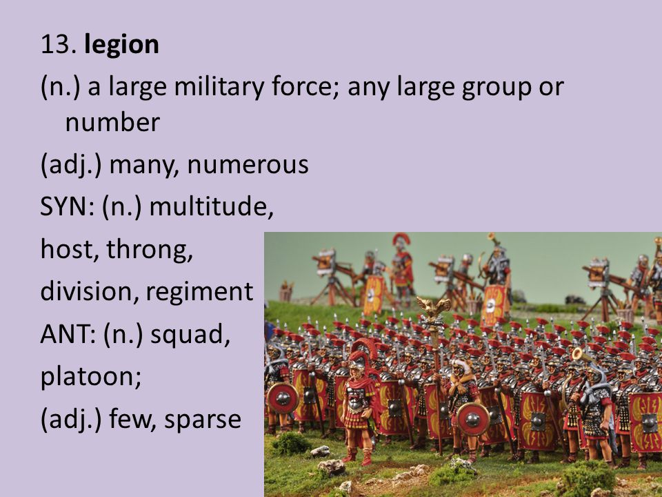 13. legion (n.) a large military force; any large group or number (adj.) many, numerous SYN: (n.) multitude, host, throng, division, regiment ANT: (n.