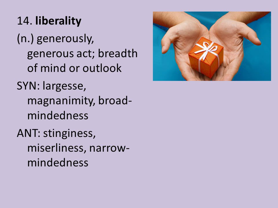 14. liberality (n.) generously, generous act; breadth of mind or outlook SYN: largesse, magnanimity, broad- mindedness ANT: stinginess, miserliness, n