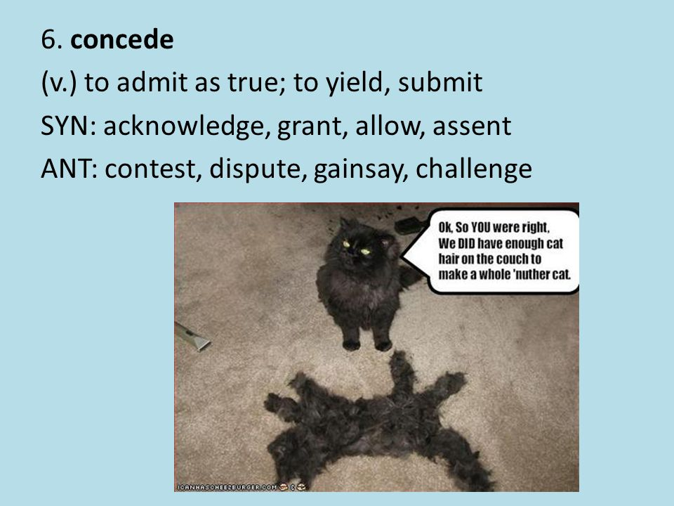 6. concede (v.) to admit as true; to yield, submit SYN: acknowledge, grant, allow, assent ANT: contest, dispute, gainsay, challenge