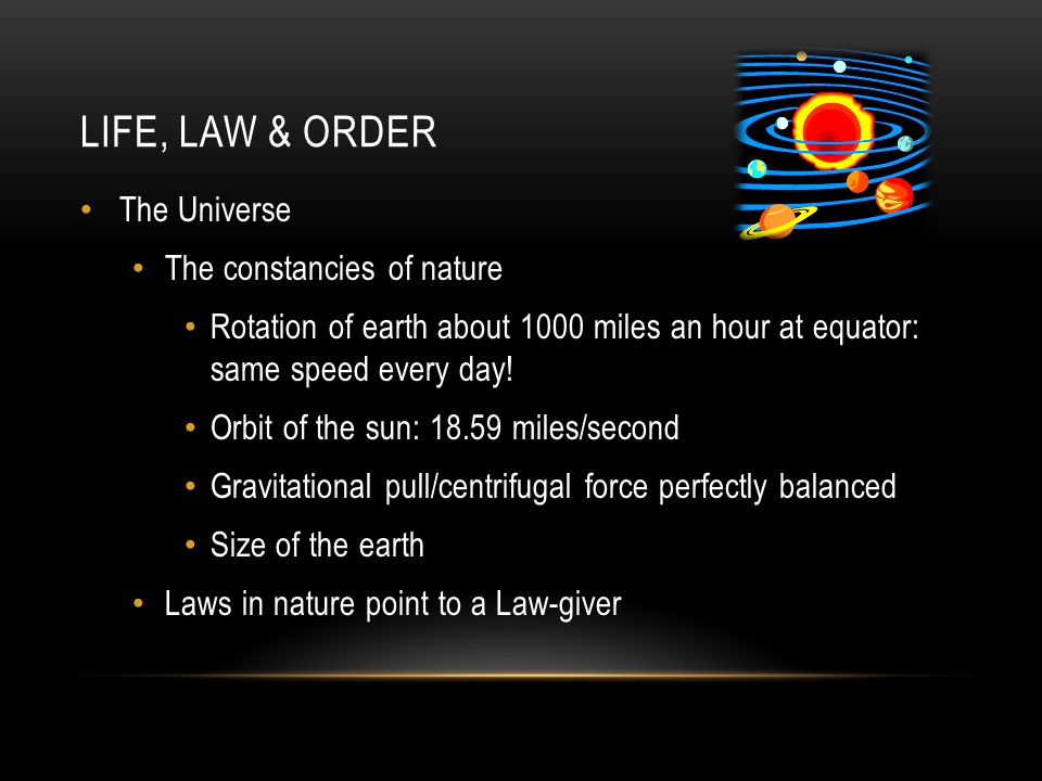 LIFE, LAW & ORDER The Universe The constancies of nature Rotation of earth about 1000 miles an hour at equator: same speed every day.