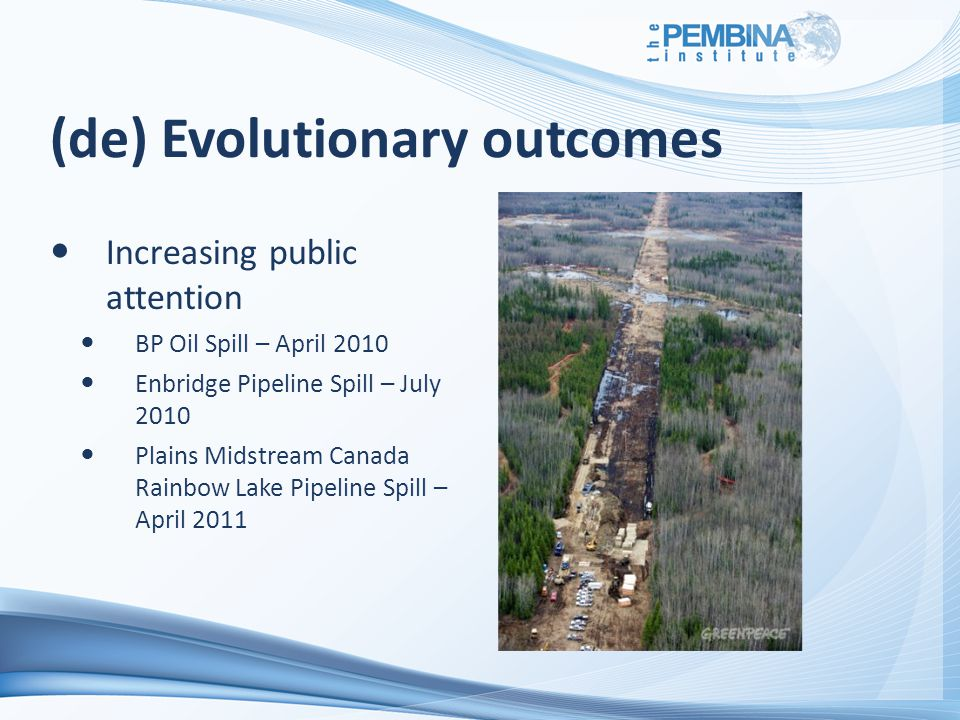 (de) Evolutionary outcomes Increasing public attention BP Oil Spill – April 2010 Enbridge Pipeline Spill – July 2010 Plains Midstream Canada Rainbow Lake Pipeline Spill – April 2011