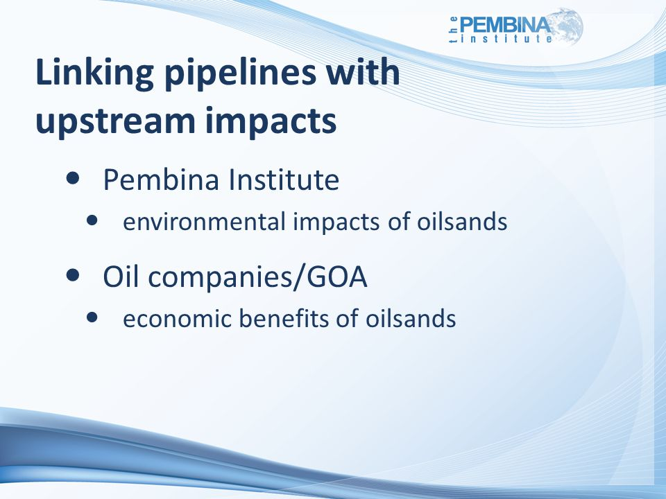 Linking pipelines with upstream impacts Pembina Institute environmental impacts of oilsands Oil companies/GOA economic benefits of oilsands