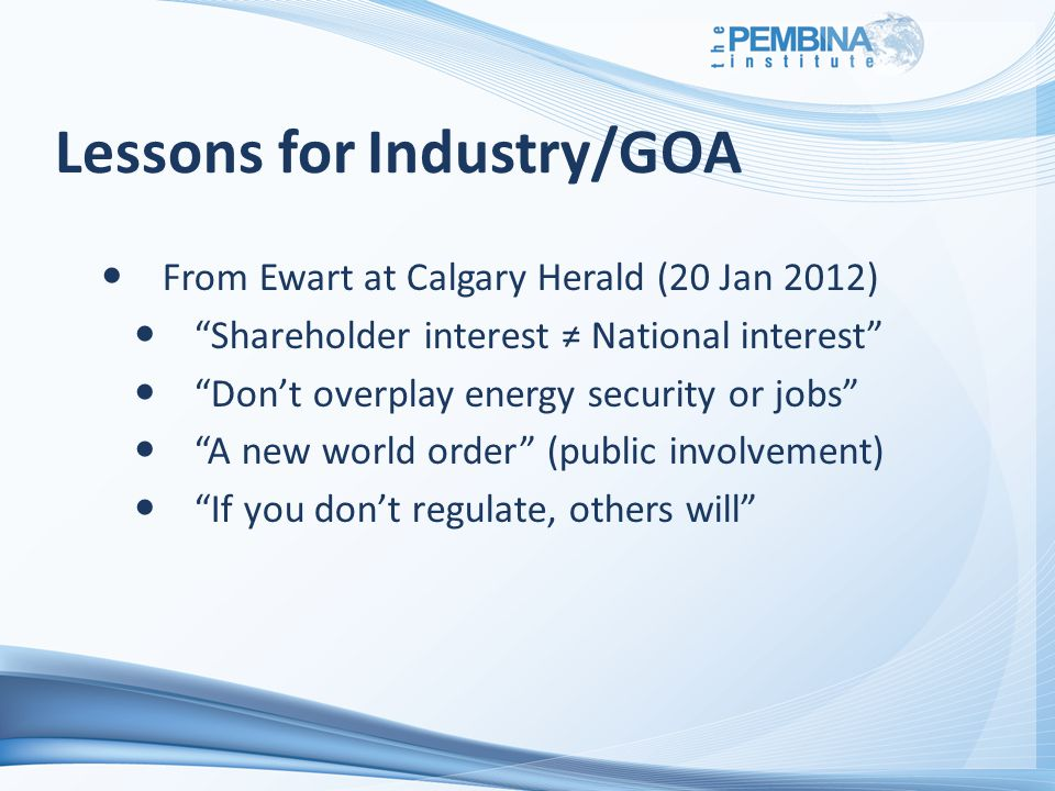 Lessons for Industry/GOA From Ewart at Calgary Herald (20 Jan 2012) Shareholder interest ≠ National interest Don't overplay energy security or jobs A new world order (public involvement) If you don't regulate, others will