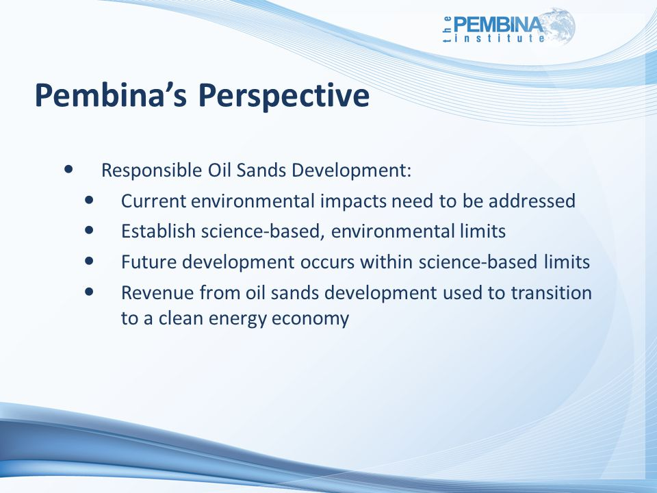 Pembina's Perspective Responsible Oil Sands Development: Current environmental impacts need to be addressed Establish science-based, environmental limits Future development occurs within science-based limits Revenue from oil sands development used to transition to a clean energy economy