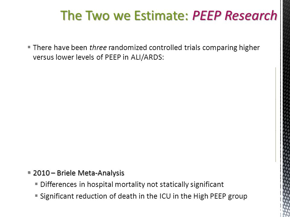 The Two we Estimate: PEEP Research  There have been three randomized controlled trials comparing higher versus lower levels of PEEP in ALI/ARDS:  20
