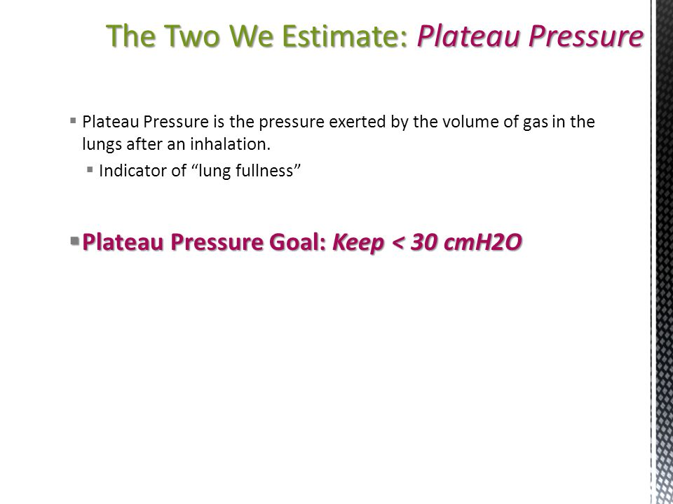 The Two We Estimate: Plateau Pressure  Plateau Pressure is the pressure exerted by the volume of gas in the lungs after an inhalation.  Indicator of
