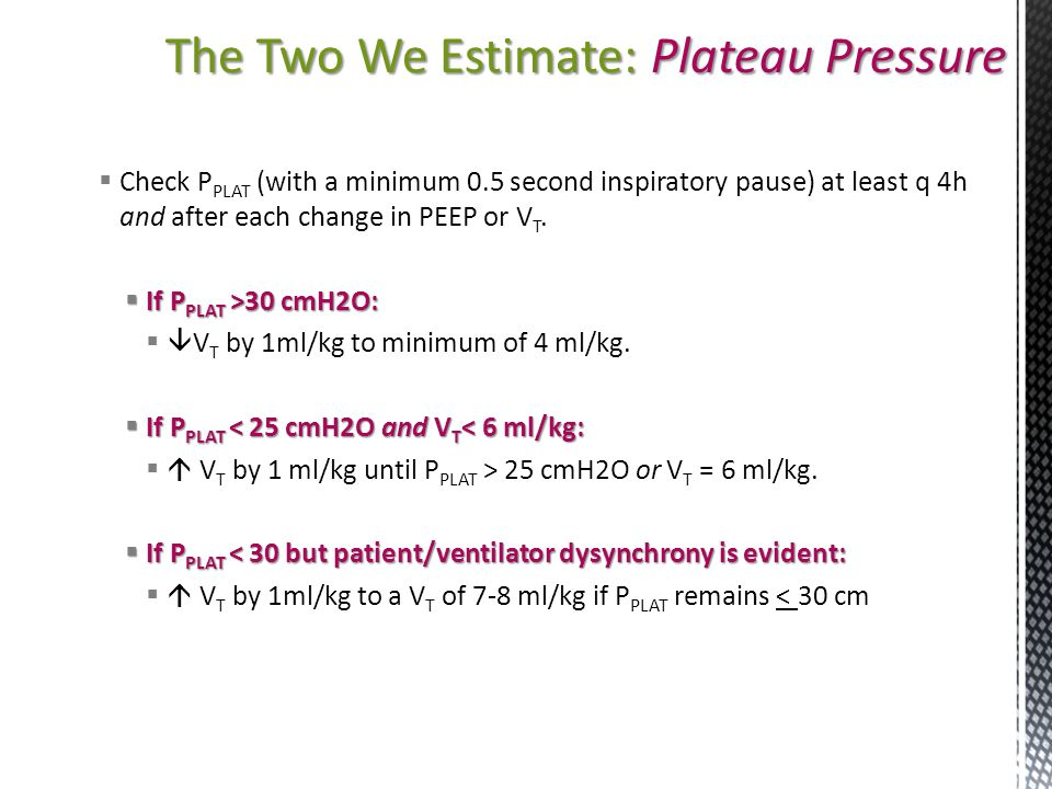 The Two We Estimate: Plateau Pressure  Check P PLAT (with a minimum 0.5 second inspiratory pause) at least q 4h and after each change in PEEP or V T.