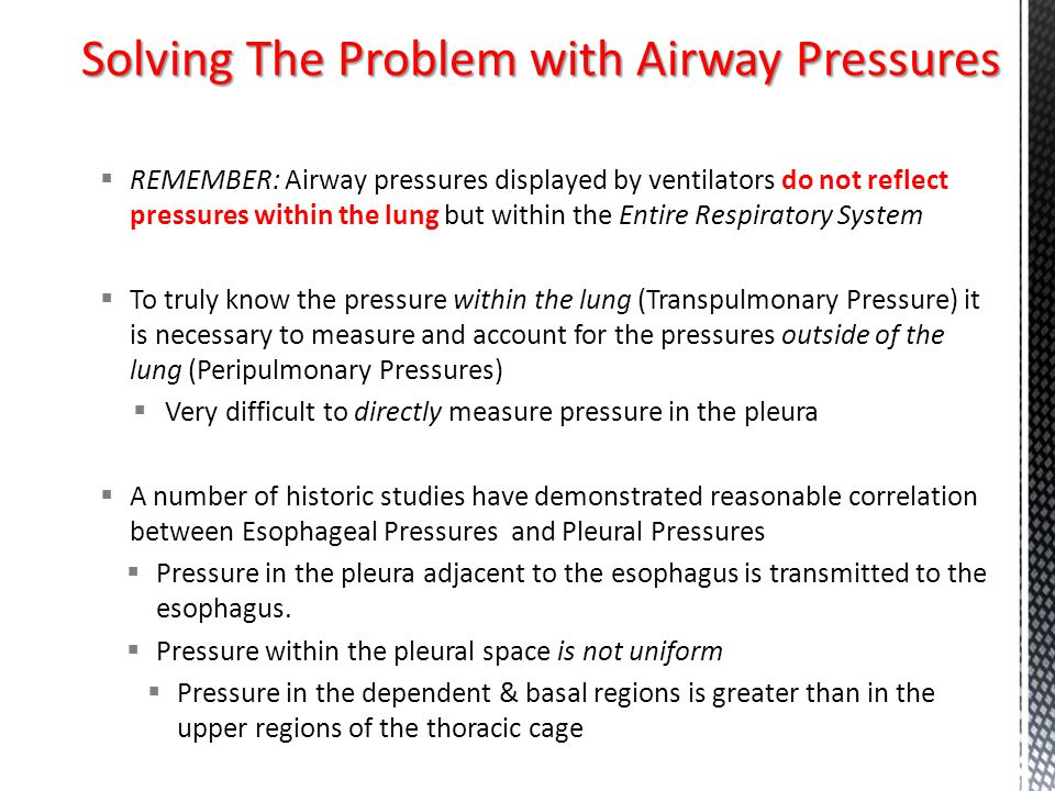  REMEMBER: Airway pressures displayed by ventilators do not reflect pressures within the lung but within the Entire Respiratory System  To truly kno