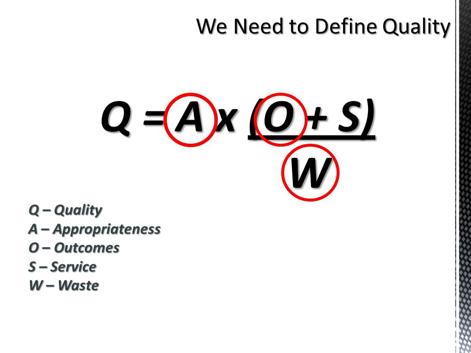 We Need to Define Quality Q = A x (O + S) W Q – Quality A – Appropriateness O – Outcomes S – Service W – Waste