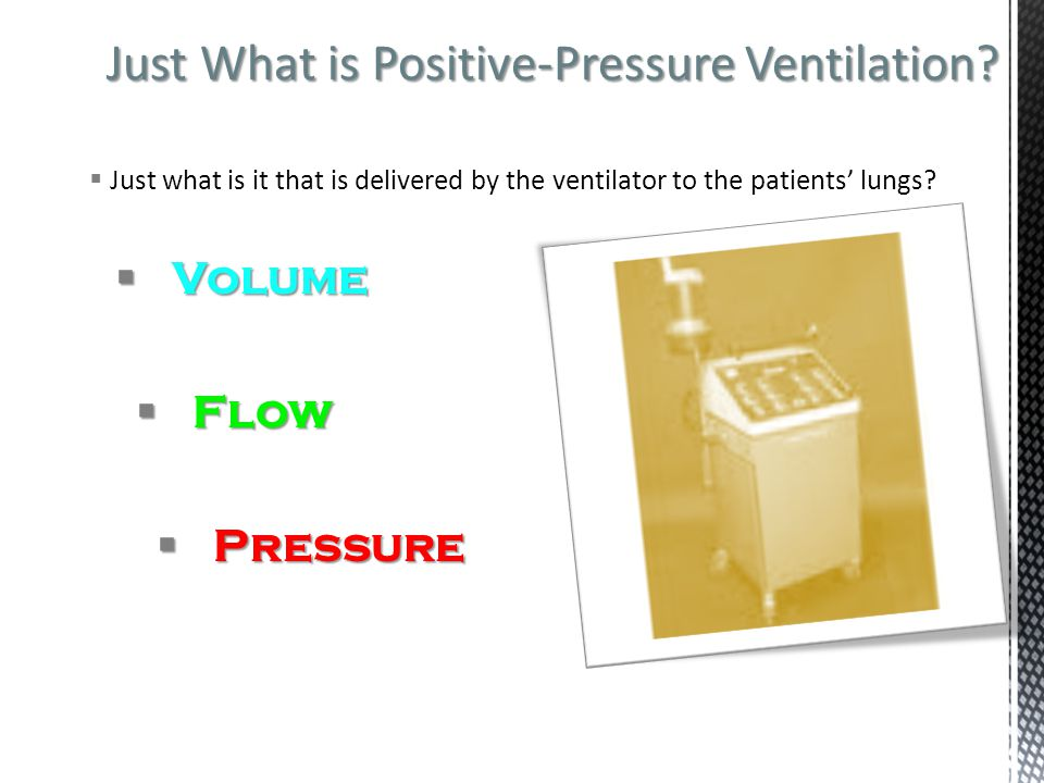 Just What is Positive-Pressure Ventilation?  Just what is it that is delivered by the ventilator to the patients' lungs?  Volume  Flow  Pressure
