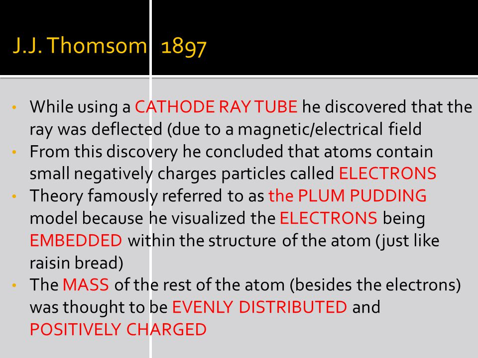 J.J. Thomsom 1897 While using a CATHODE RAY TUBE he discovered that the ray was deflected (due to a magnetic/electrical field From this discovery he c