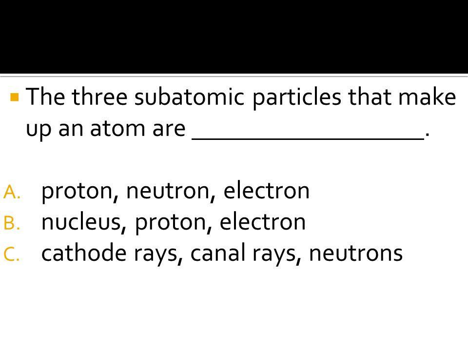  The three subatomic particles that make up an atom are. A. proton, neutron, electron B. nucleus, proton, electron C. cathode rays, canal rays, neutr
