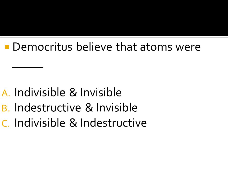  Democritus believe that atoms were _____ A. Indivisible & Invisible B. Indestructive & Invisible C. Indivisible & Indestructive