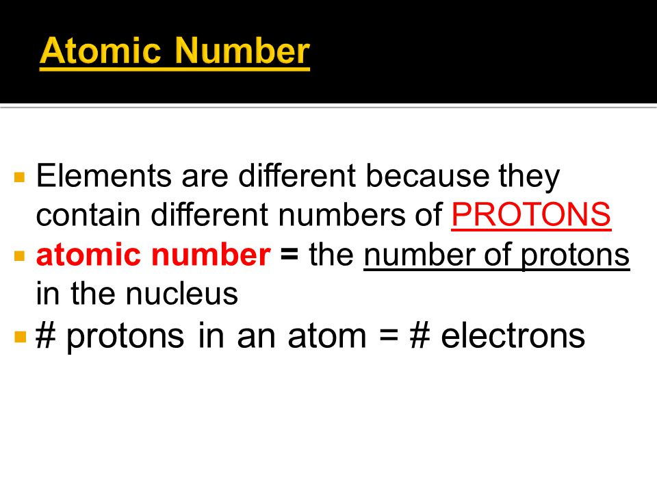  Elements are different because they contain different numbers of PROTONS  atomic number = the number of protons in the nucleus  # protons in an at
