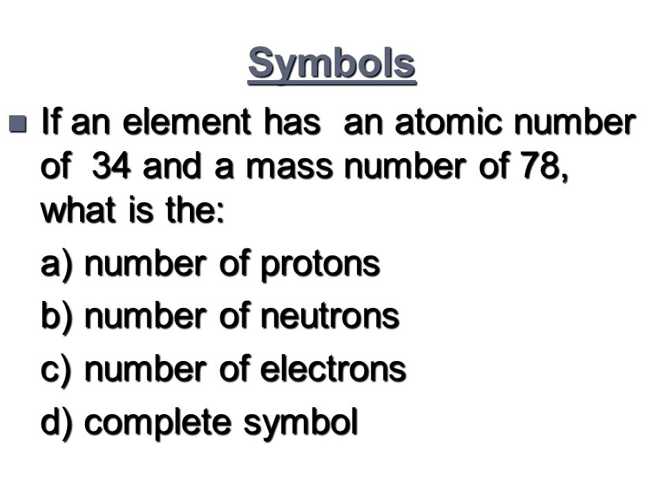 Symbols n If an element has an atomic number of 34 and a mass number of 78, what is the: a) number of protons b) number of neutrons c) number of elect