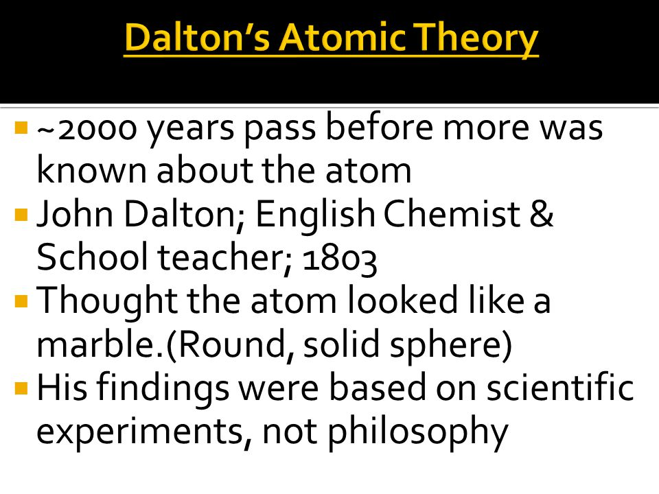 ~2000 years pass before more was known about the atom  John Dalton; English Chemist & School teacher; 1803  Thought the atom looked like a marble.