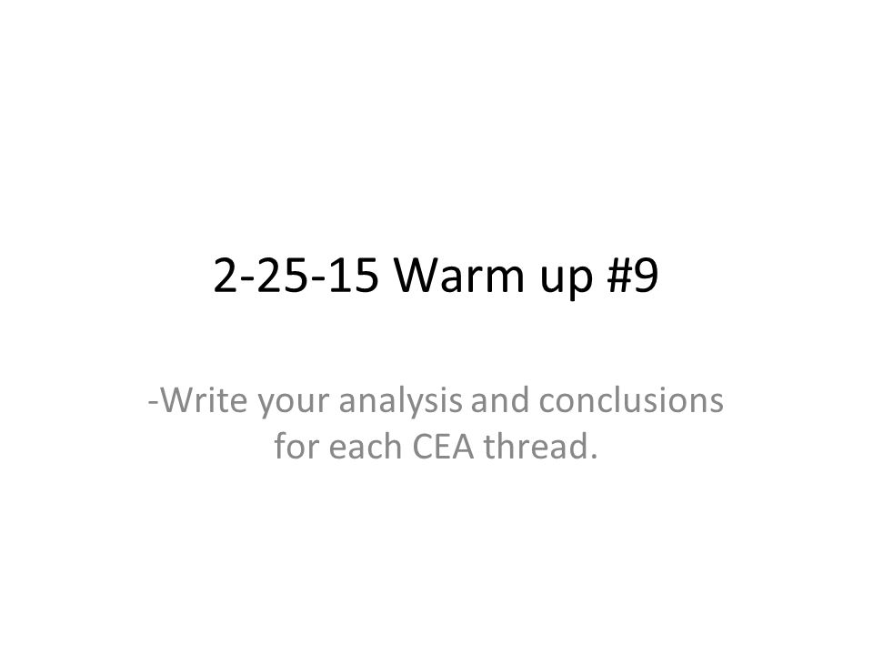 2-25-15 Warm up #9 -Write your analysis and conclusions for each CEA thread.