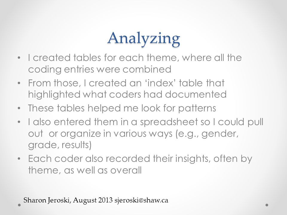Analyzing I created tables for each theme, where all the coding entries were combined From those, I created an 'index' table that highlighted what coders had documented These tables helped me look for patterns I also entered them in a spreadsheet so I could pull out or organize in various ways (e.g., gender, grade, results) Each coder also recorded their insights, often by theme, as well as overall Sharon Jeroski, August 2013 sjeroski@shaw.ca