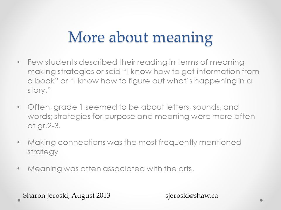 More about meaning Few students described their reading in terms of meaning making strategies or said I know how to get information from a book or I know how to figure out what's happening in a story. Often, grade 1 seemed to be about letters, sounds, and words; strategies for purpose and meaning were more often at gr.2-3.