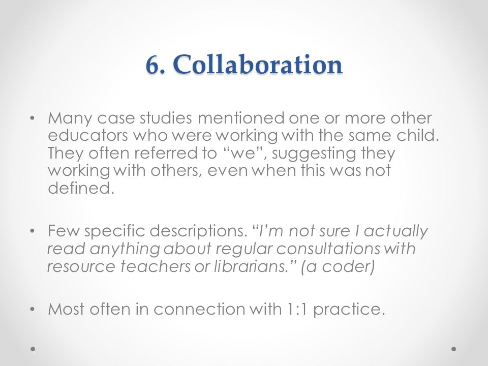"""6. Collaboration Many case studies mentioned one or more other educators who were working with the same child. They often referred to """"we"""", suggesting"""